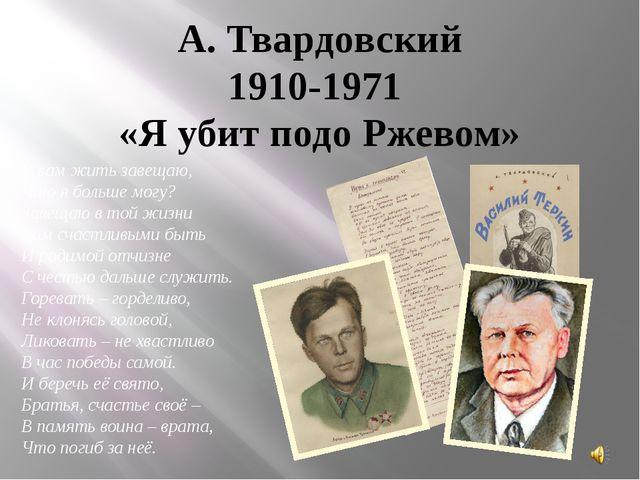 А. Твардовский 1910-1971 «Я убит подо Ржевом» Я вам жить завещаю, Что я больш...