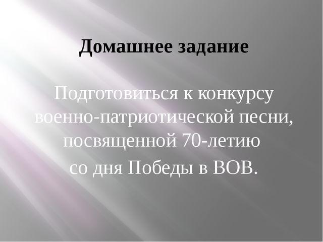 Домашнее задание Подготовиться к конкурсу военно-патриотической песни, посвящ...