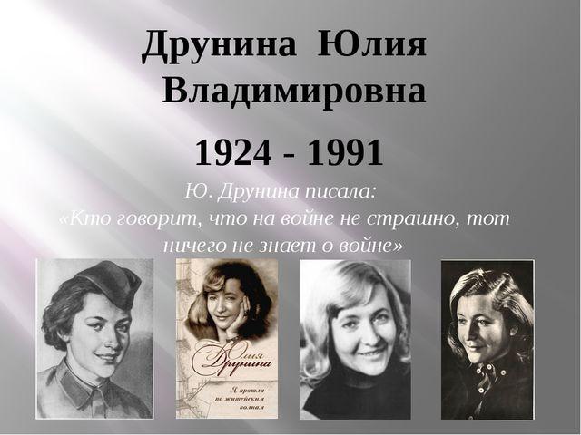 Друнина Юлия Владимировна 1924 - 1991 Ю. Друнина писала: «Кто говорит, что...