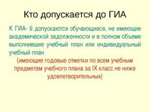 Кто допускается до ГИА К ГИА- 9 допускаются обучающиеся, не имеющие академиче