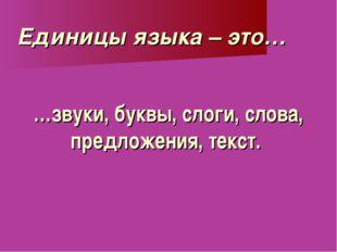 …звуки, буквы, слоги, слова, предложения, текст. Единицы языка – это…