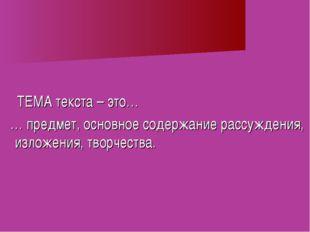 ТЕМА текста – это… … предмет, основное содержание рассуждения, изложения, тв