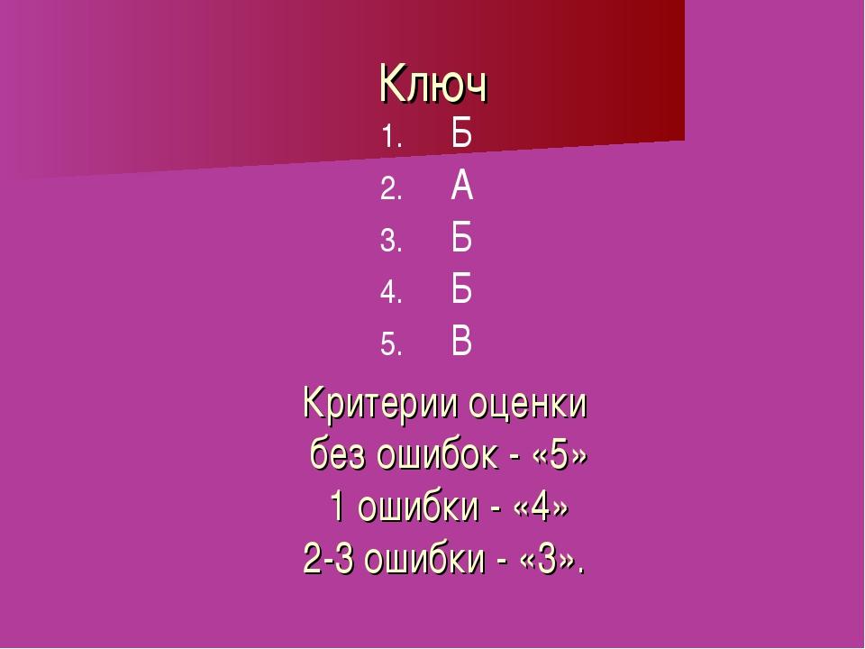 Ключ Б А Б Б В Критерии оценки без ошибок - «5» 1 ошибки - «4» 2-3 ошибки - «...