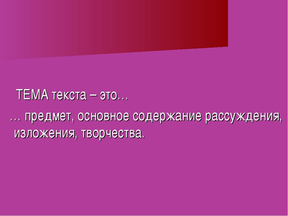 ТЕМА текста – это… … предмет, основное содержание рассуждения, изложения, тв...