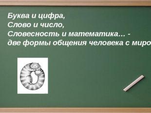Буква и цифра, Слово и число, Словесность и математика… - две формы общения ч