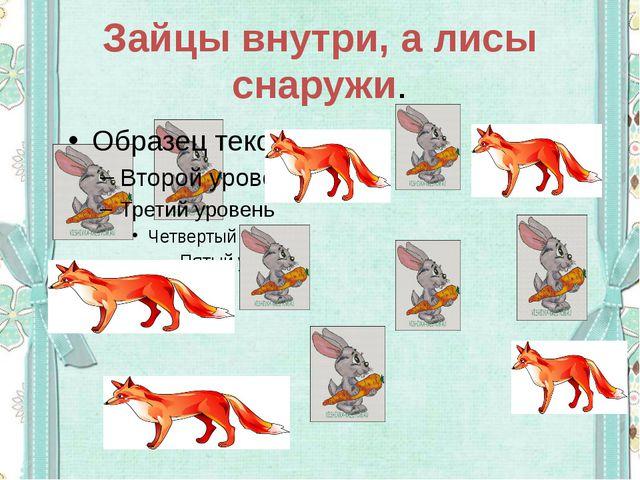Зайцы внутри, а лисы снаружи.