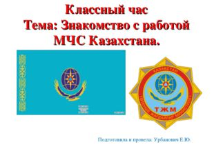 Классный час Тема: Знакомство с работой МЧС Казахстана. Подготовила и провела