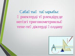 Сабақтың тақырыбы: Өрнектерді түрлендіруде негізгі тригонометриялық тепе-теңд