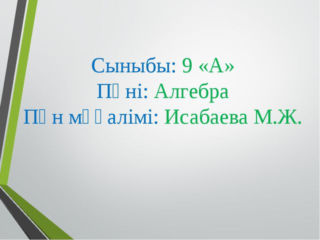 Сыныбы: 9 «А» Пәні: Алгебра Пән мұғалімі: Исабаева М.Ж.