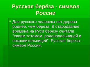 Русская берёза - символ России Для русского человека нет дерева роднее, чем б