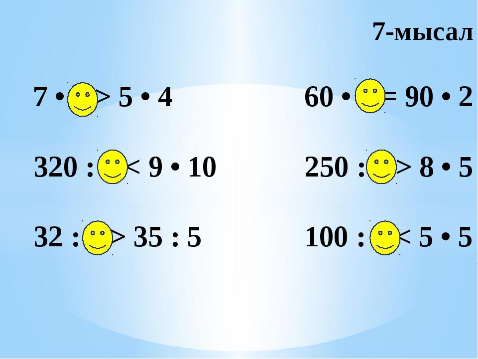 7-мысал 7 • 3 > 5 • 4 60 • 3 = 90 • 2 320 : 4 < 9 • 10 250 : 5 > 8 • 5 32 : 4...