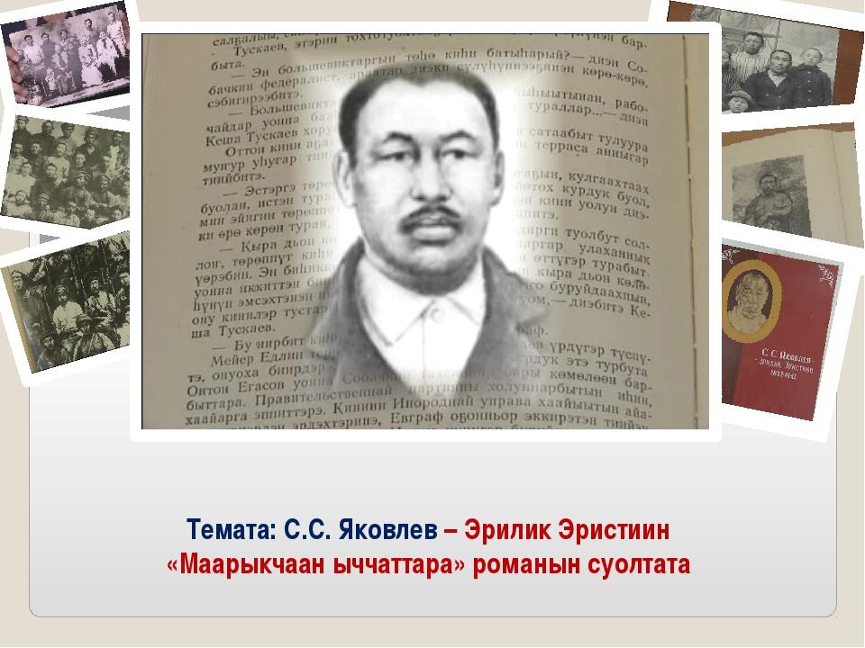 Темата: С.С. Яковлев – Эрилик Эристиин «Маарыкчаан ыччаттара» романын суолтата
