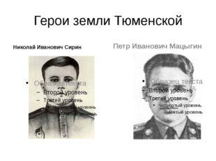Герои земли Тюменской Николай Иванович Сирин Петр Иванович Мацыгин