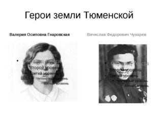 Герои земли Тюменской Валерия Осиповна Гнаровская Вячеслав Федорович Чухарев