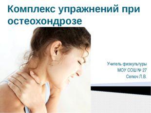 Комплекс упражнений при остеохондрозе Учитель физкультуры МОУ СОШ № 27 Селюч