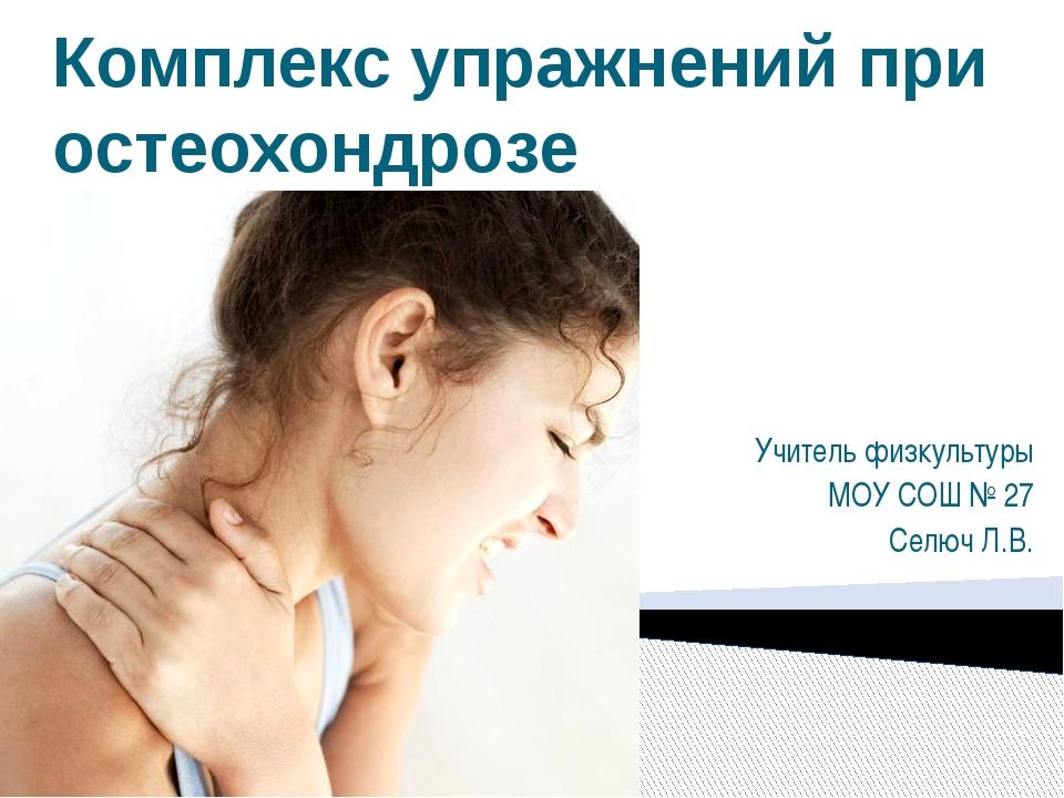 Комплекс упражнений при остеохондрозе Учитель физкультуры МОУ СОШ № 27 Селюч...