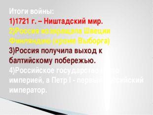 Итоги войны: 1)1721 г. – Ништадский мир. 2)Россия возвращала Швеции Финляндию