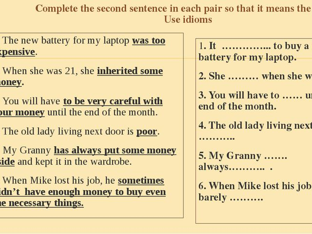 Complete the second sentence in each pair so that it means the same. Use idio...