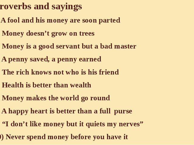 Proverbs and sayings 1) A fool and his money are soon parted 2) Money doesn't...