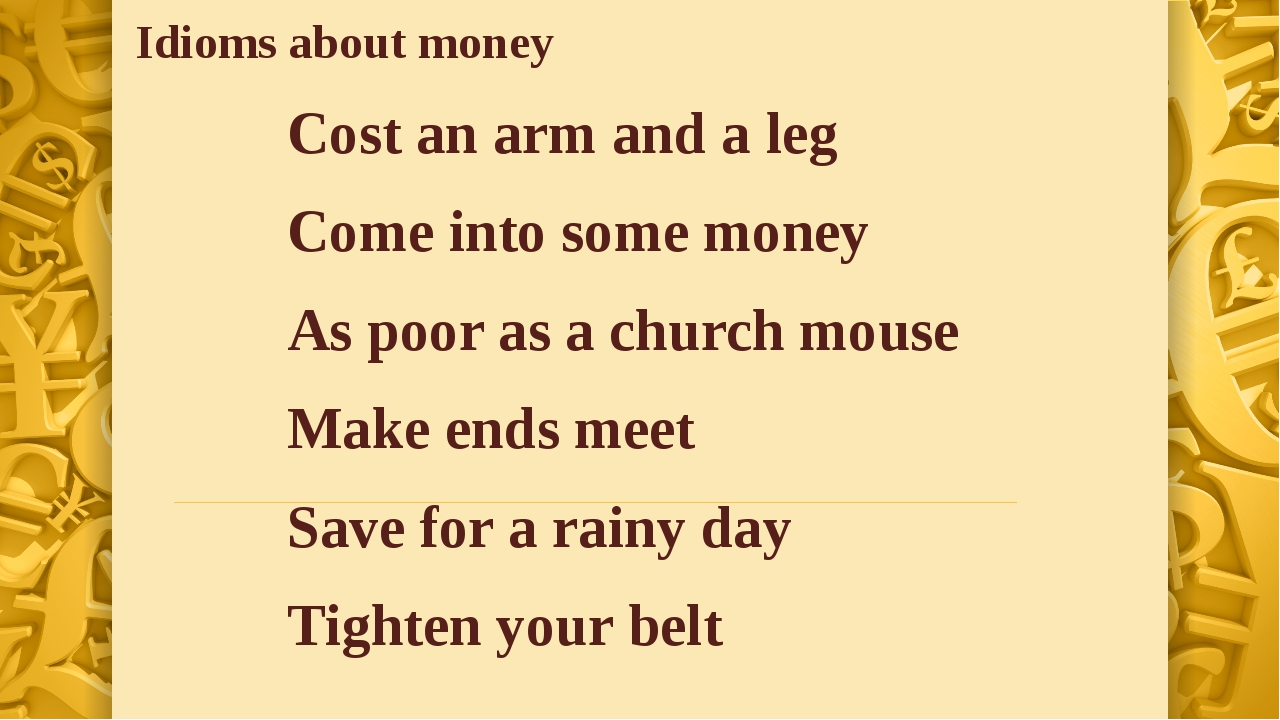 Cost an arm and a leg Come into some money As poor as a church mouse Make end...