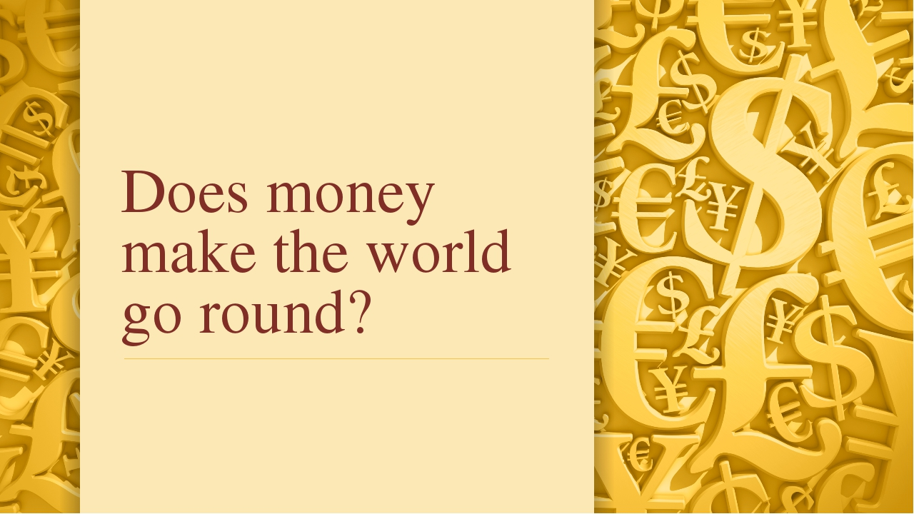 Does money make the world go round?