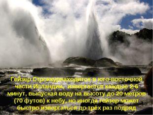 Гейзер Строккурнаходится в юго-восточной части Исландии, извергается каждые 2