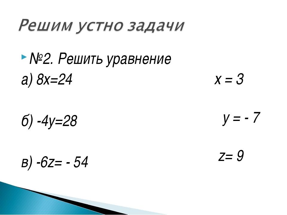 №2. Решить уравнение а) 8х=24 б) -4у=28 в) -6z= - 54 x = 3 y = - 7 z= 9