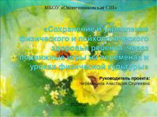МБОУ «Оконешниковская СШ» Руководитель проекта: Черемисина Анастасия Сергеевн