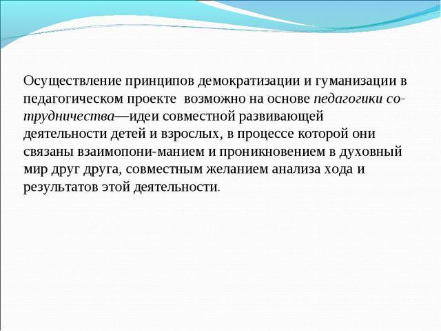 Осуществление принципов демократизации и гуманизации в педагогическом проекте...