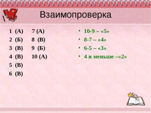 Взаимопроверка 1 (А) 7 (А) 2 (Б) 8 (В) 3 (В) 9 (Б) 4 (В) 10 (А) 5 (В) 6 (В) 1