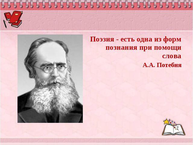 Поэзия - есть одна из форм познания при помощи слова А.А. Потебня