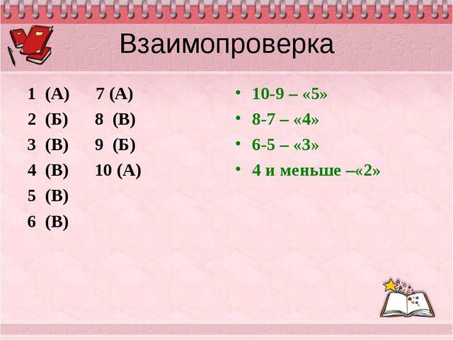 Взаимопроверка 1 (А) 7 (А) 2 (Б) 8 (В) 3 (В) 9 (Б) 4 (В) 10 (А) 5 (В) 6 (В) 1...