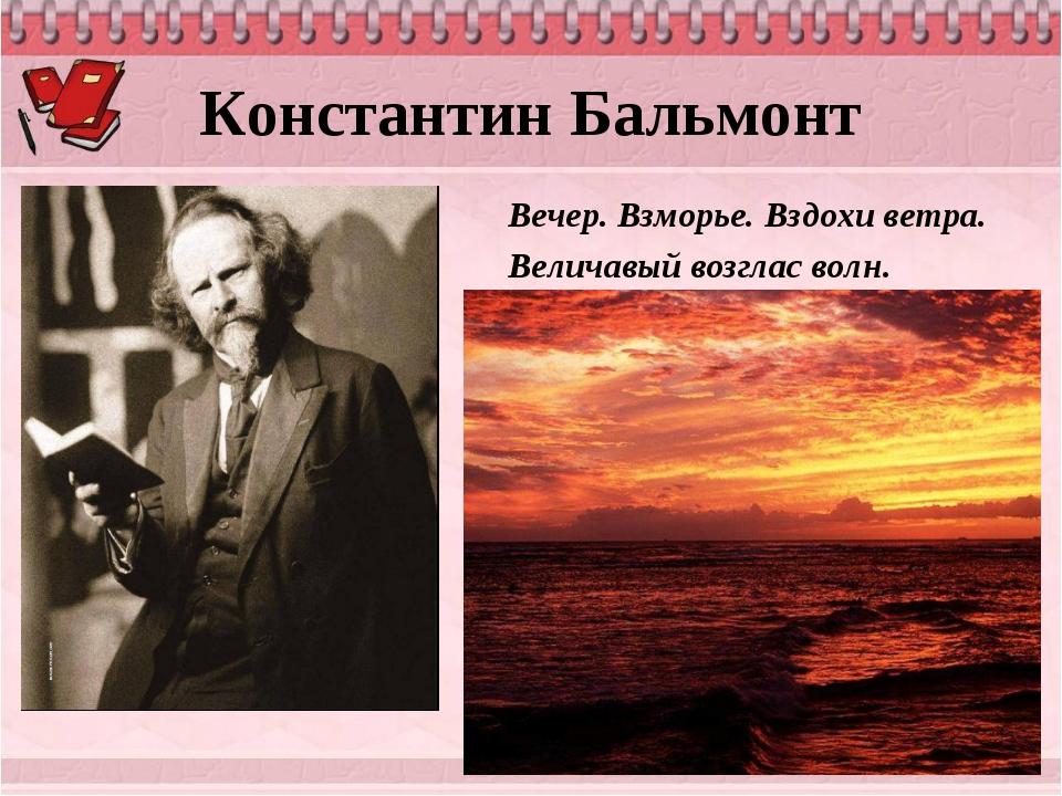 Константин Бальмонт Вечер. Взморье. Вздохи ветра. Величавый возглас волн.