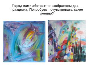 Перед вами абстрактно изображены два праздника. Попробуем почувствовать, каки