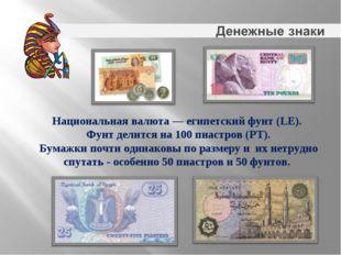 Национальная валюта— египетский фунт (LE). Фунт делится на100пиастров (PT)