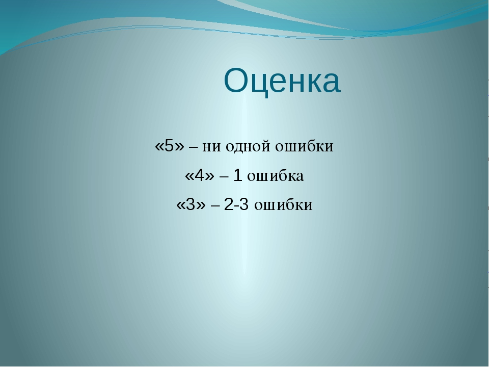 Оценка «5» – ни одной ошибки «4» – 1 ошибка «3» – 2-3 ошибки