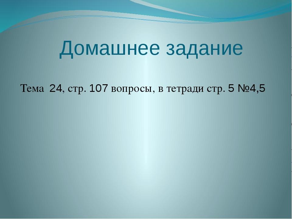 Домашнее задание Тема 24, стр. 107 вопросы, в тетради стр. 5 №4,5