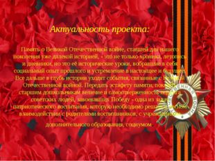 Актуальность проекта: Память о Великой Отечественной войне, ставшей для наше