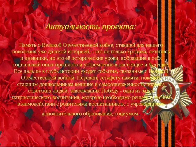 Актуальность проекта: Память о Великой Отечественной войне, ставшей для наше...