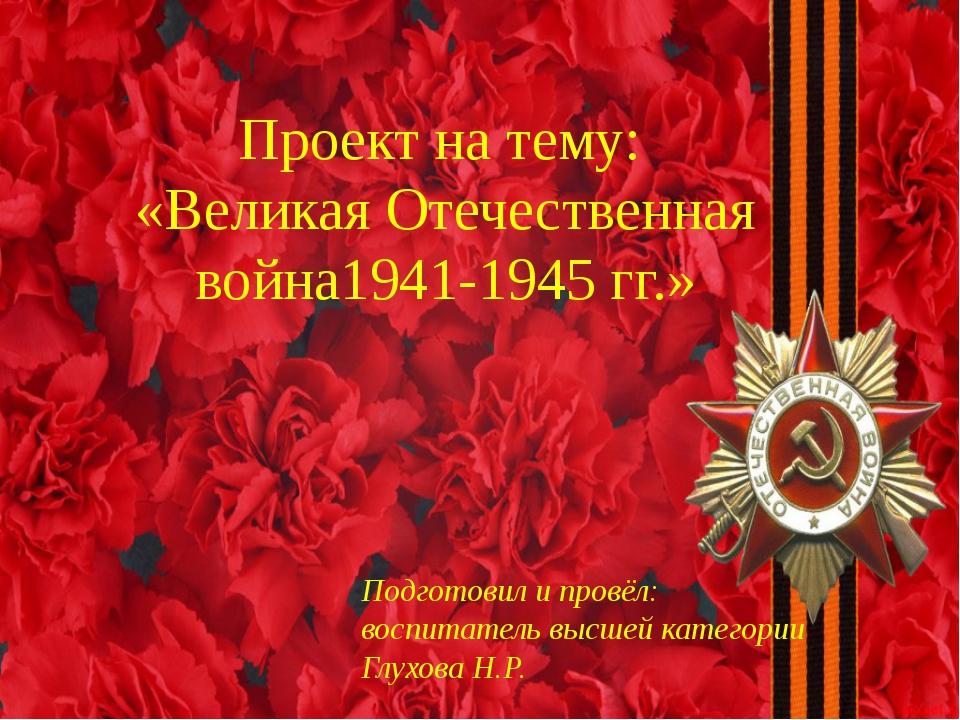 Проект на тему: «Великая Отечественная война1941-1945 гг.» Подготовил и пров...
