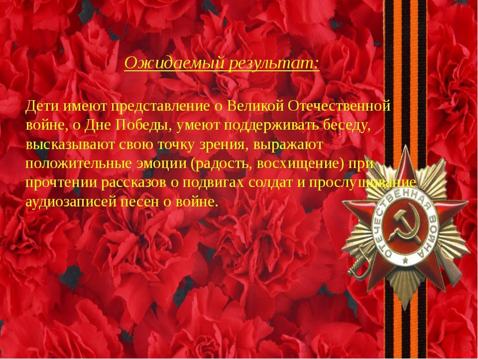 Ожидаемый результат: Дети имеют представление о Великой Отечественной войне,...