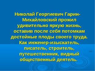 Николай Георгиевич Гарин-Михайловский прожил удивительно яркую жизнь, остави