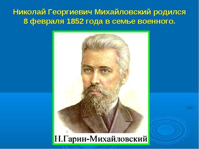Николай Георгиевич Михайловский родился 8 февраля 1852 года в семье военного.