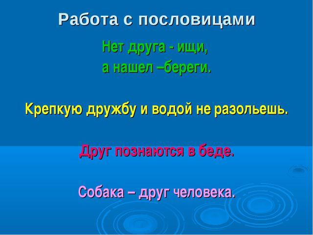 Работа с пословицами Нет друга - ищи, а нашел –береги. Крепкую дружбу и водой...
