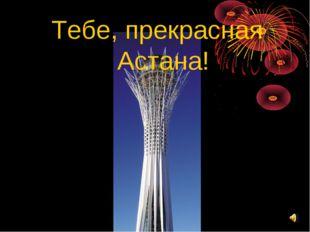 Тебе, прекрасная Астана!