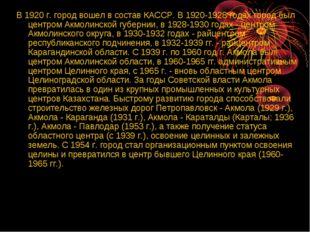 В 1920 г. город вошел в состав КАССР. В 1920-1928 годах город был центром Акм