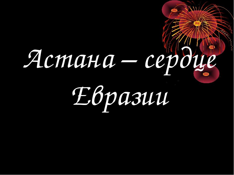 Астана – сердце Евразии