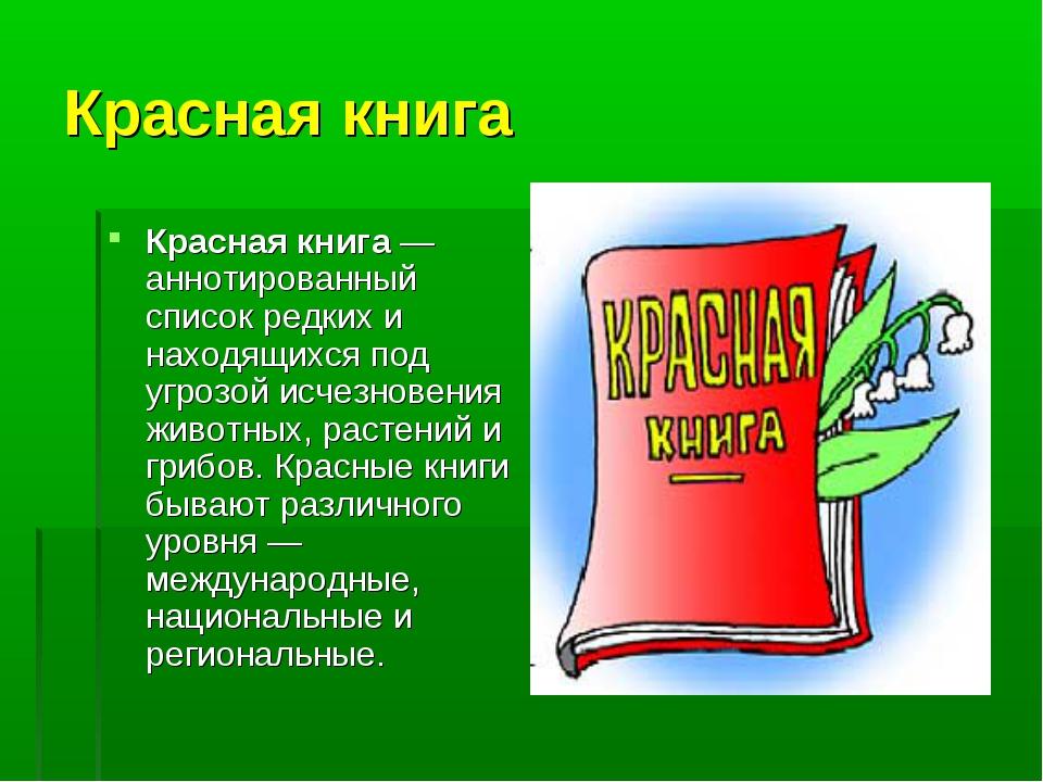 Красная книга Красная книга— аннотированный список редких и находящихся под...