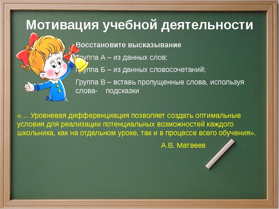 Мотивация учебной деятельности Восстановите высказывание Группа А – из данных...