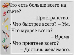 -Что есть больше всего на свете? – Пространство. - Что быстрее всего? – Ум. -
